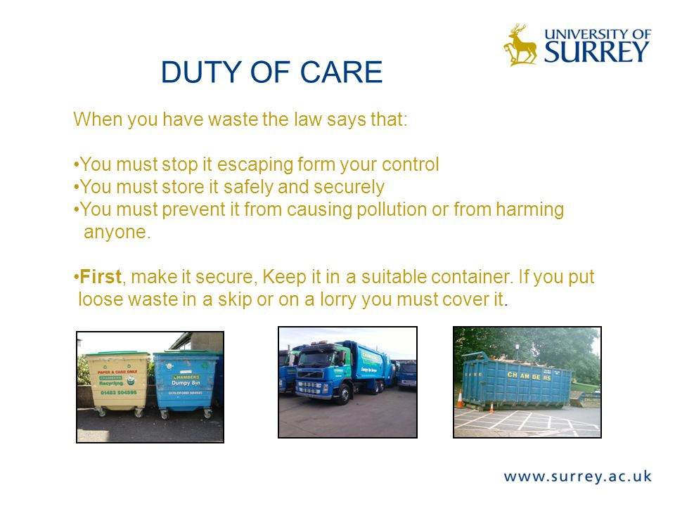 DUTY OF CARE When you have waste the law says that: You must stop it escaping form your control You must store it safely and securely You must prevent it from causing pollution or from harming anyone.