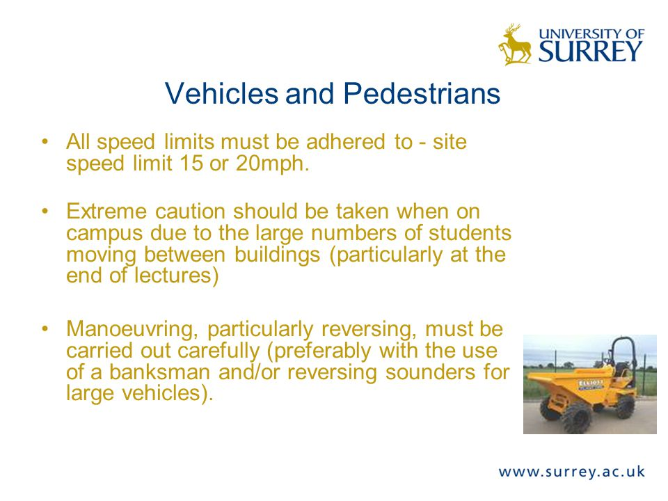 Vehicles and Pedestrians All speed limits must be adhered to - site speed limit 15 or 20mph.
