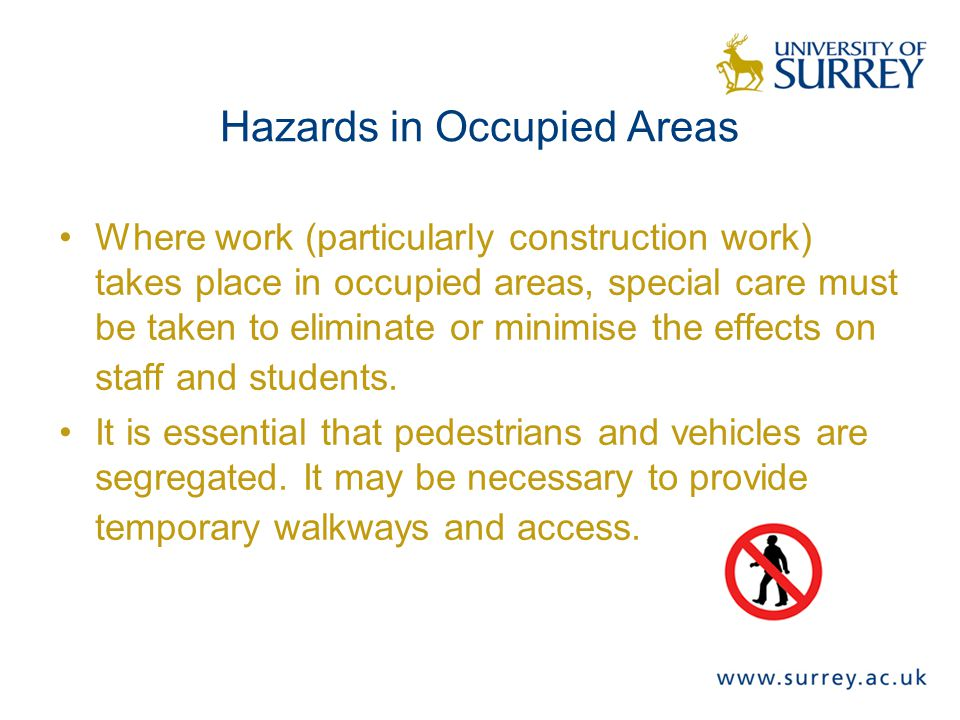 Hazards in Occupied Areas Where work (particularly construction work) takes place in occupied areas, special care must be taken to eliminate or minimise the effects on staff and students.