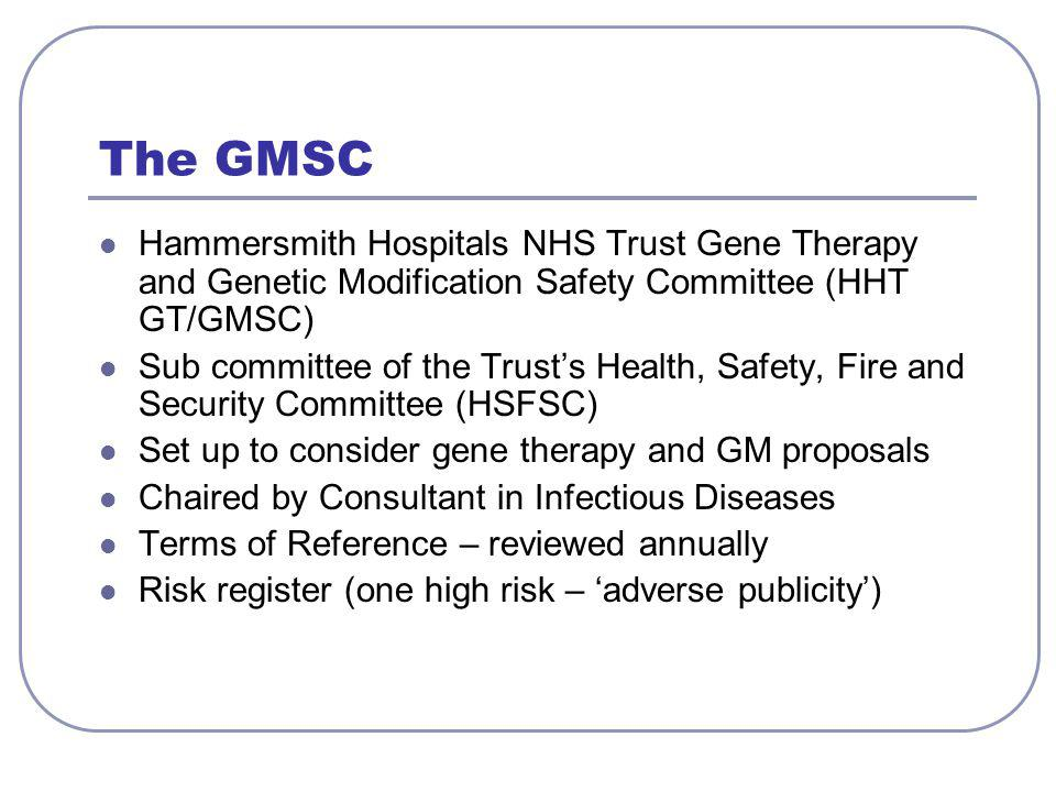 The GMSC Hammersmith Hospitals NHS Trust Gene Therapy and Genetic Modification Safety Committee (HHT GT/GMSC) Sub committee of the Trust's Health, Safety, Fire and Security Committee (HSFSC) Set up to consider gene therapy and GM proposals Chaired by Consultant in Infectious Diseases Terms of Reference – reviewed annually Risk register (one high risk – 'adverse publicity')