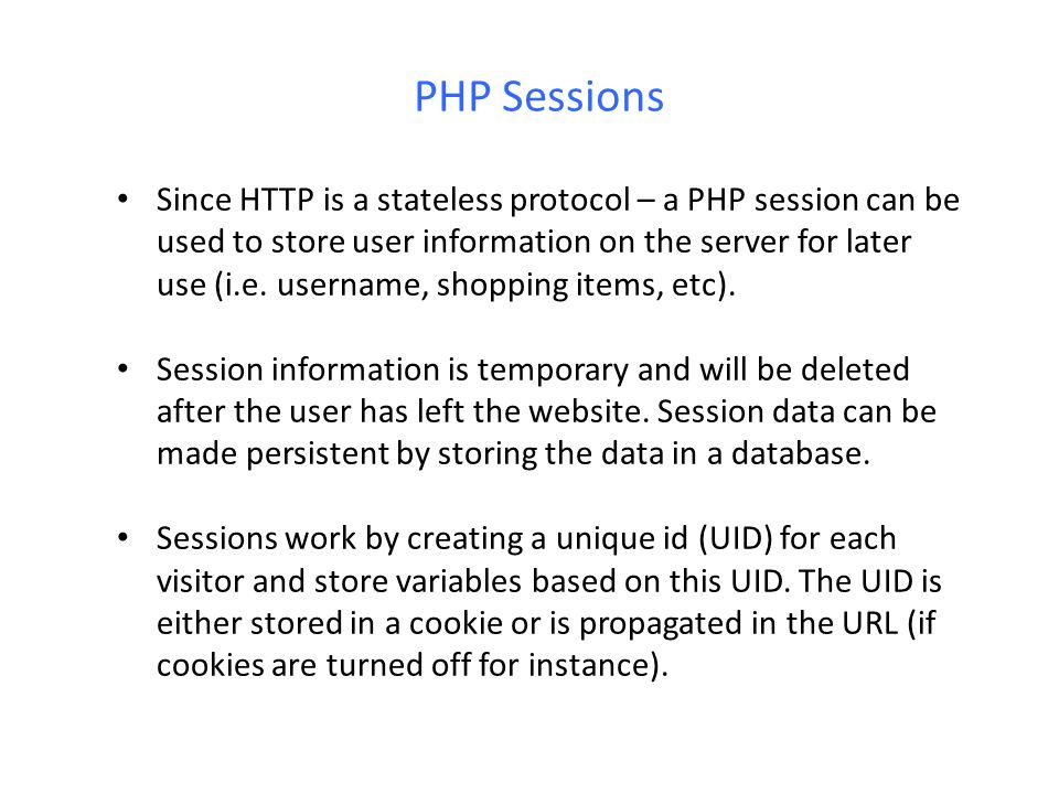 PHP Sessions Since HTTP is a stateless protocol – a PHP session can be used to store user information on the server for later use (i.e. username, shop