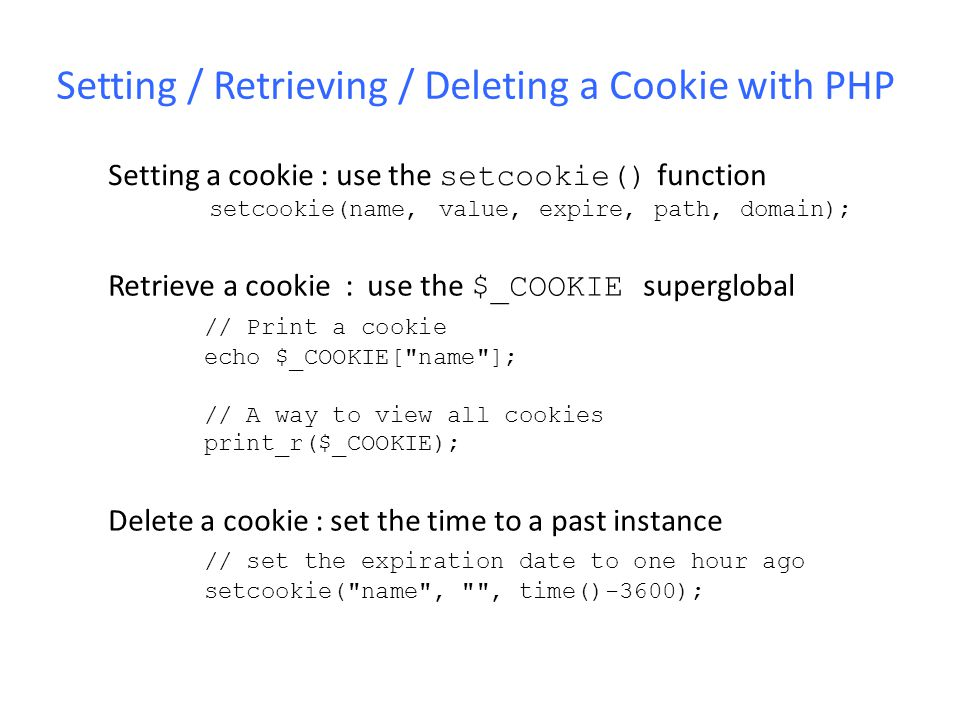 Setting / Retrieving / Deleting a Cookie with PHP Setting a cookie : use the setcookie() function setcookie(name, value, expire, path, domain); Retrie