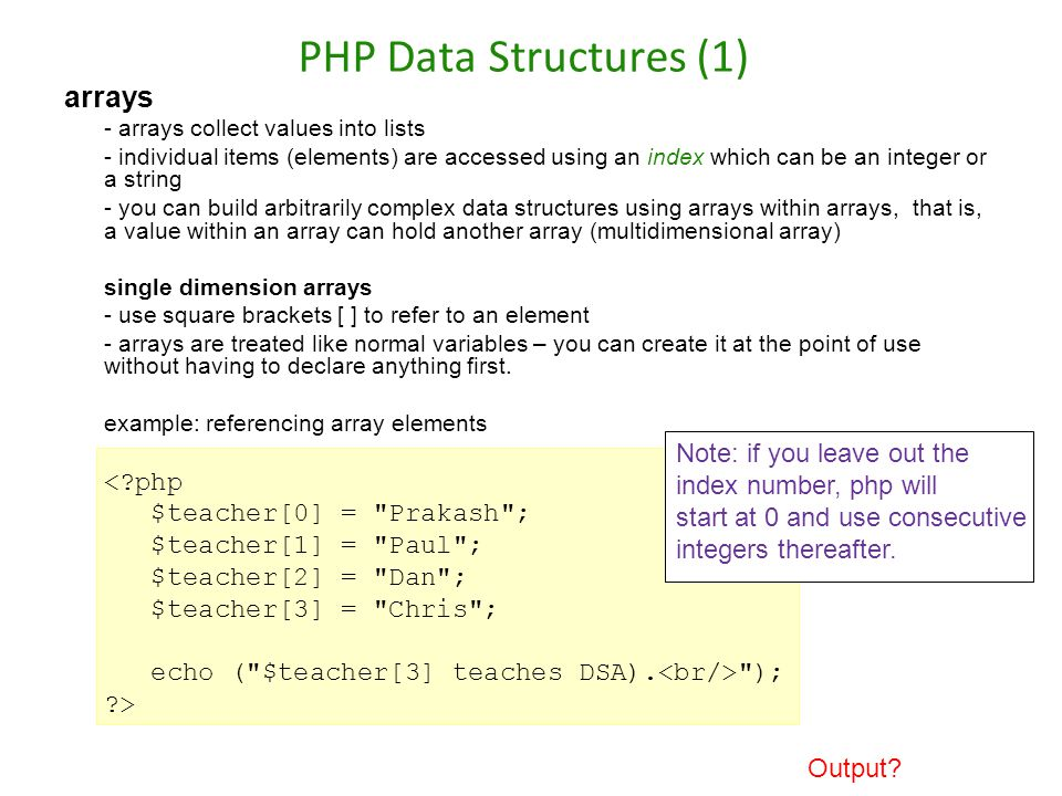 PHP Data Structures (1) arrays - arrays collect values into lists - individual items (elements) are accessed using an index which can be an integer or