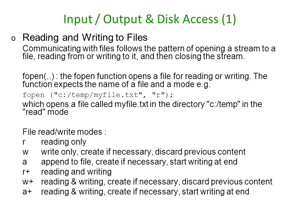 Input / Output & Disk Access (1) o Reading and Writing to Files Communicating with files follows the pattern of opening a stream to a file, reading fr