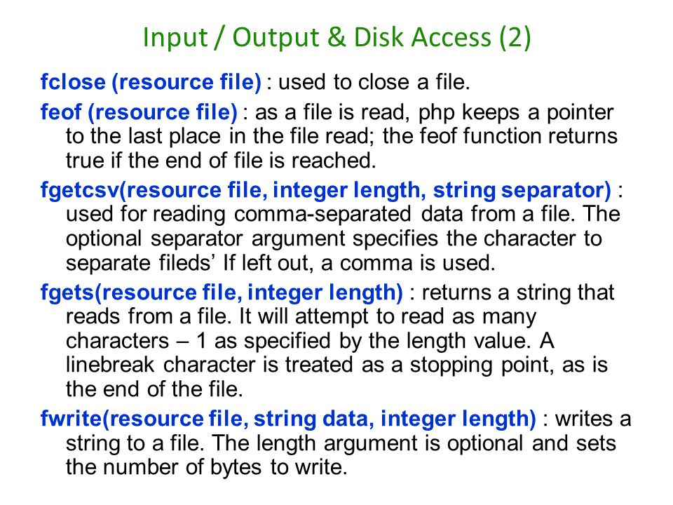 Input / Output & Disk Access (2) fclose (resource file) : used to close a file. feof (resource file) : as a file is read, php keeps a pointer to the l
