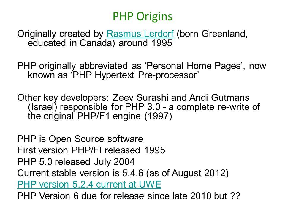 PHP Origins Originally created by Rasmus Lerdorf (born Greenland, educated in Canada) around 1995Rasmus Lerdorf PHP originally abbreviated as 'Persona