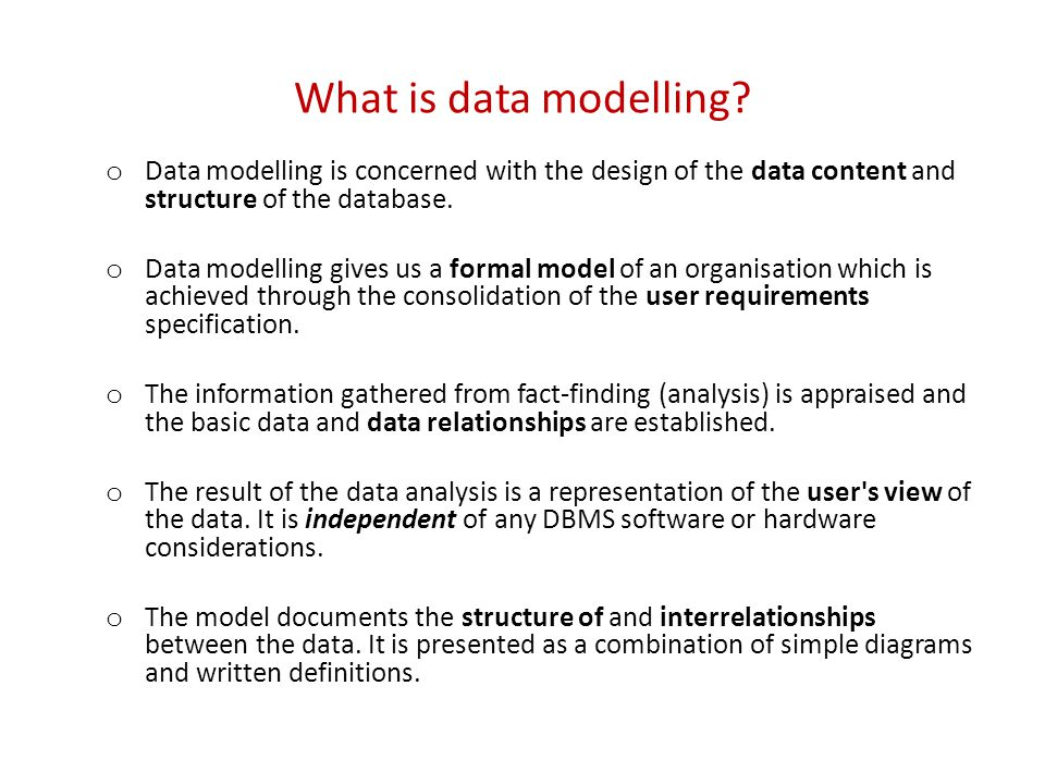 What is data modelling? o Data modelling is concerned with the design of the data content and structure of the database. o Data modelling gives us a f