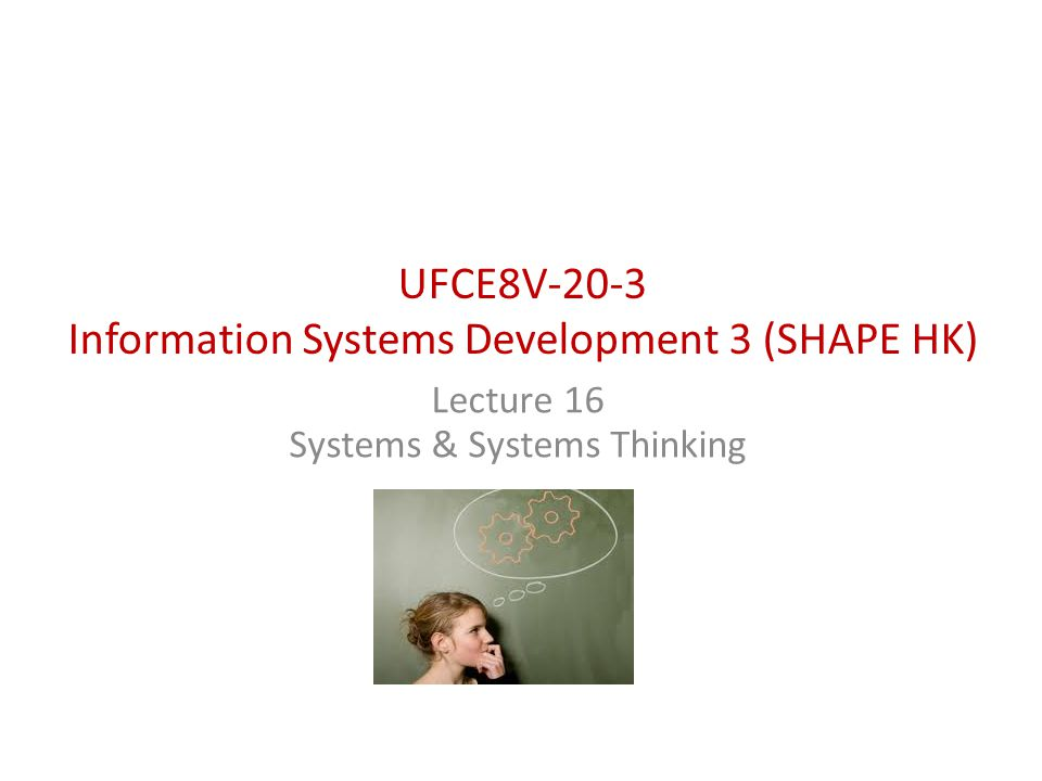 UFCE8V-20-3 Information Systems Development 3 (SHAPE HK) Lecture 16 Systems & Systems Thinking