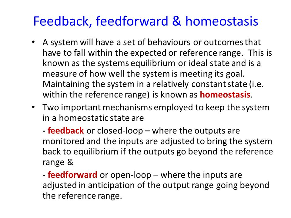 Feedback, feedforward & homeostasis A system will have a set of behaviours or outcomes that have to fall within the expected or reference range.