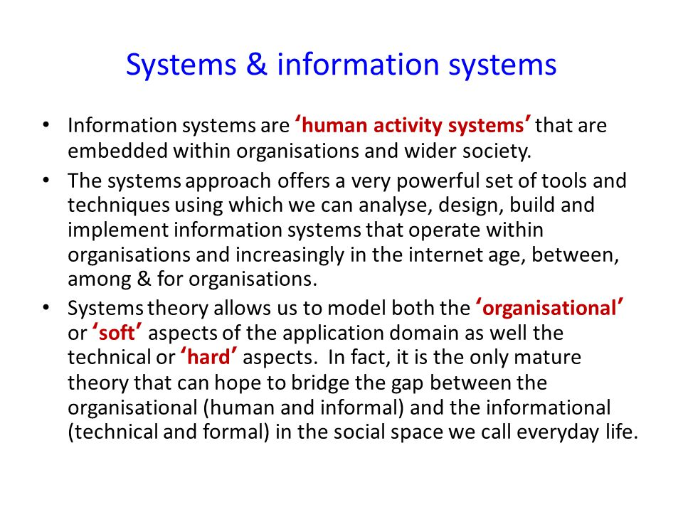 Systems & information systems Information systems are ' human activity systems ' that are embedded within organisations and wider society.