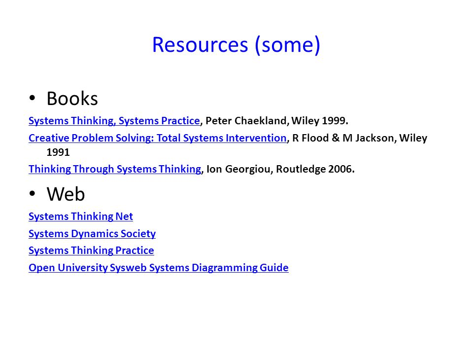 Resources (some) Books Systems Thinking, Systems PracticeSystems Thinking, Systems Practice, Peter Chaekland, Wiley 1999.