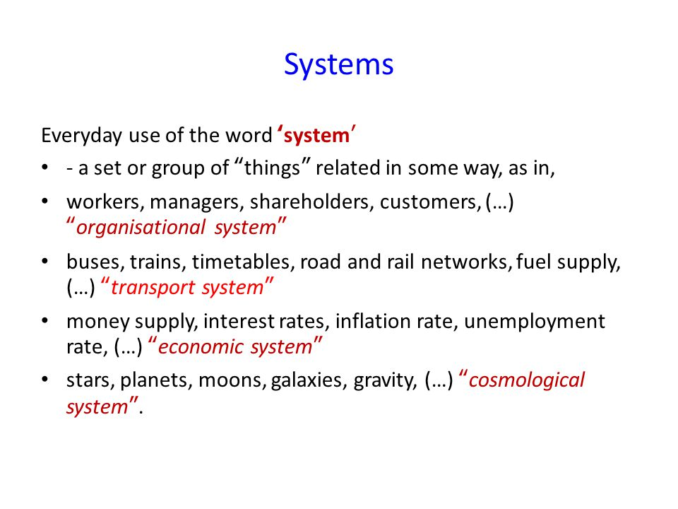 Systems Everyday use of the word 'system' - a set or group of things related in some way, as in, workers, managers, shareholders, customers, (…) organisational system buses, trains, timetables, road and rail networks, fuel supply, (…) transport system money supply, interest rates, inflation rate, unemployment rate, (…) economic system stars, planets, moons, galaxies, gravity, (…) cosmological system .