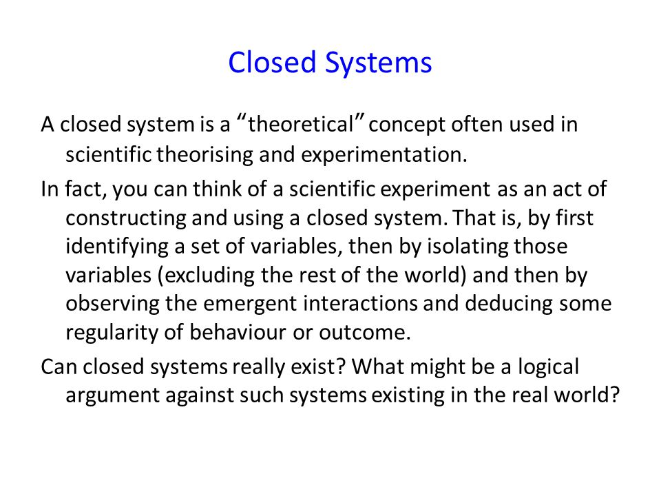 A closed system is a theoretical concept often used in scientific theorising and experimentation.