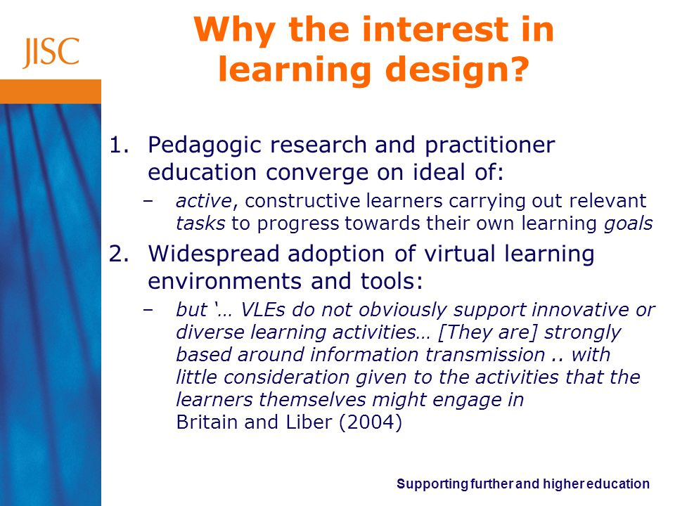 Supporting further and higher education Why the interest in learning design.