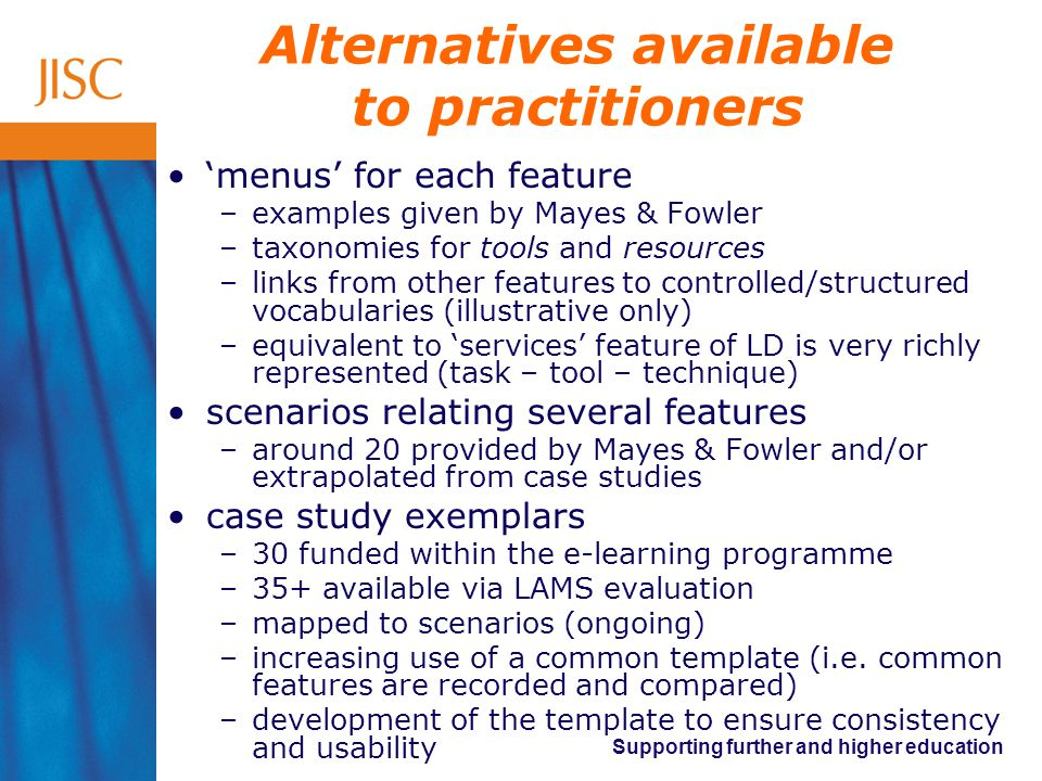 Supporting further and higher education Alternatives available to practitioners 'menus' for each feature –examples given by Mayes & Fowler –taxonomies for tools and resources –links from other features to controlled/structured vocabularies (illustrative only) –equivalent to 'services' feature of LD is very richly represented (task – tool – technique) scenarios relating several features –around 20 provided by Mayes & Fowler and/or extrapolated from case studies case study exemplars –30 funded within the e-learning programme –35+ available via LAMS evaluation –mapped to scenarios (ongoing) –increasing use of a common template (i.e.