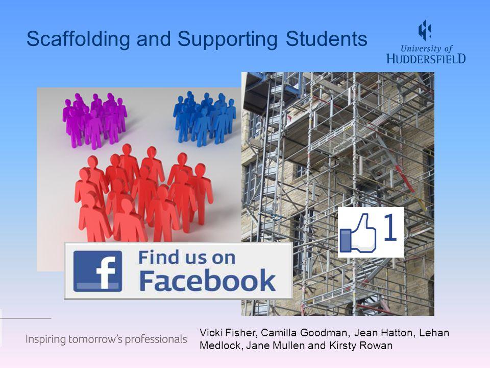 Scaffolding and Supporting Students Vicki Fisher, Camilla Goodman, Jean Hatton, Lehan Medlock, Jane Mullen and Kirsty Rowan