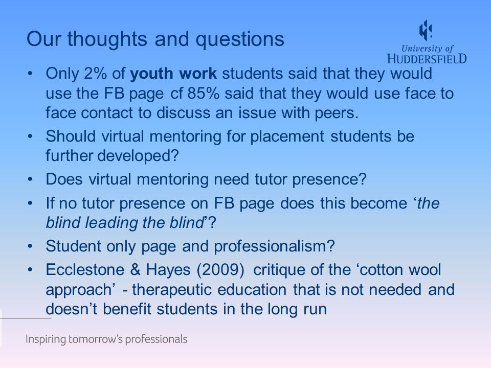 Our thoughts and questions Only 2% of youth work students said that they would use the FB page cf 85% said that they would use face to face contact to discuss an issue with peers.