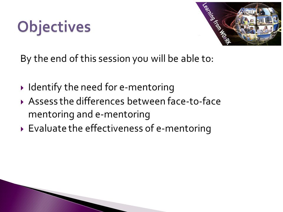 By the end of this session you will be able to:  Identify the need for e-mentoring  Assess the differences between face-to-face mentoring and e-ment