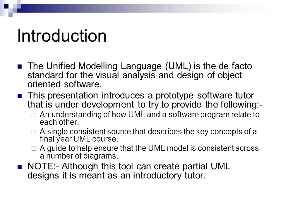 Introduction The Unified Modelling Language (UML) is the de facto standard for the visual analysis and design of object oriented software.