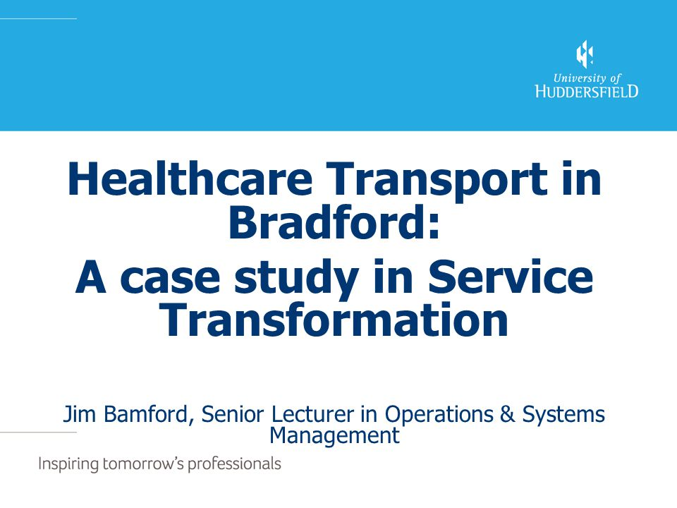 Healthcare Transport in Bradford: A case study in Service Transformation Jim Bamford, Senior Lecturer in Operations & Systems Management