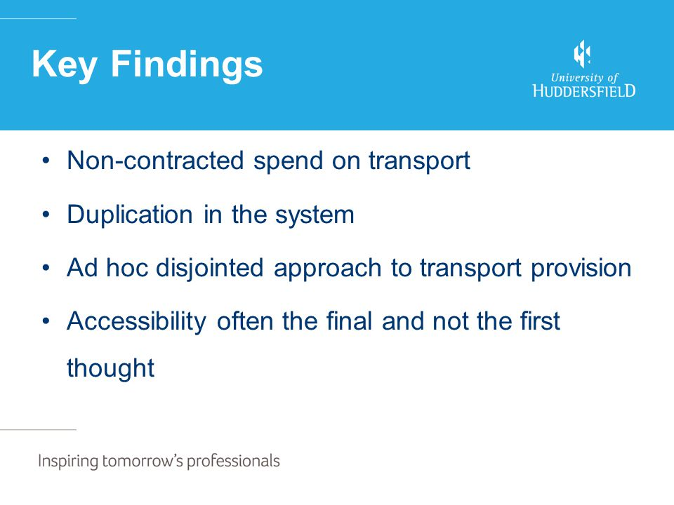 Non-contracted spend on transport Duplication in the system Ad hoc disjointed approach to transport provision Accessibility often the final and not the first thought Key Findings
