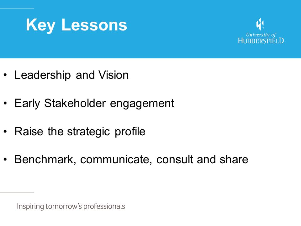 Key Lessons Leadership and Vision Early Stakeholder engagement Raise the strategic profile Benchmark, communicate, consult and share