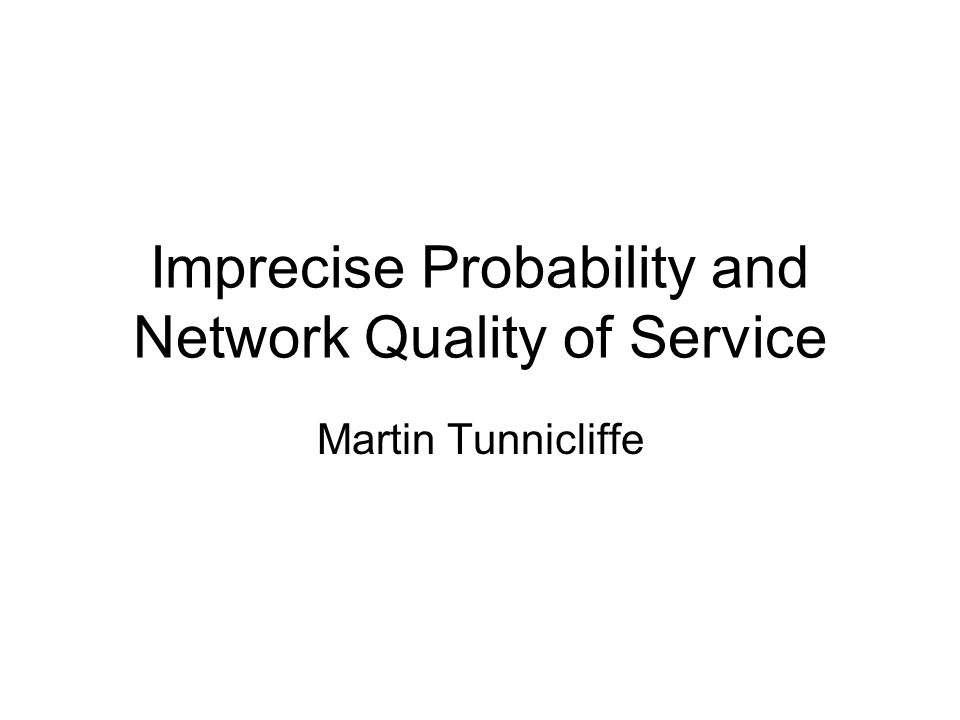 Imprecise Probability and Network Quality of Service Martin Tunnicliffe