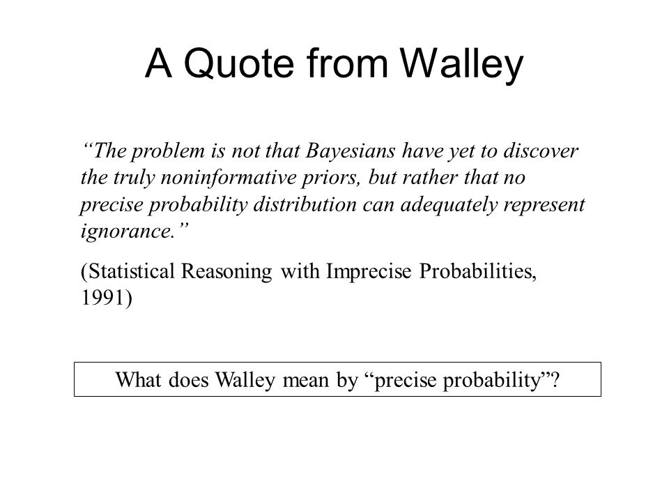 A Quote from Walley The problem is not that Bayesians have yet to discover the truly noninformative priors, but rather that no precise probability distribution can adequately represent ignorance. (Statistical Reasoning with Imprecise Probabilities, 1991) What does Walley mean by precise probability