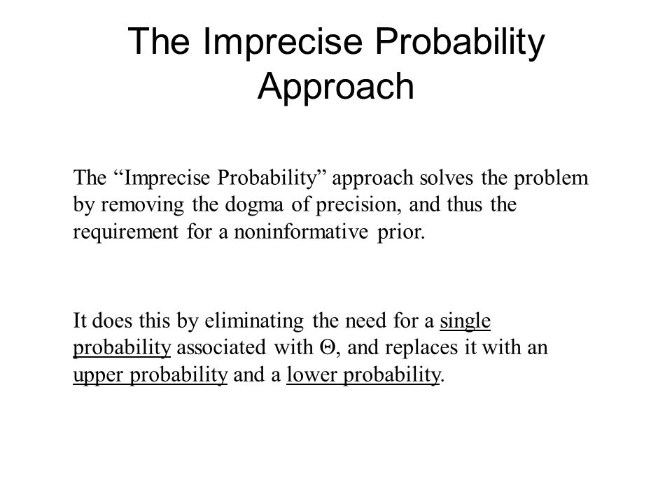 The Imprecise Probability Approach The Imprecise Probability approach solves the problem by removing the dogma of precision, and thus the requirement for a noninformative prior.