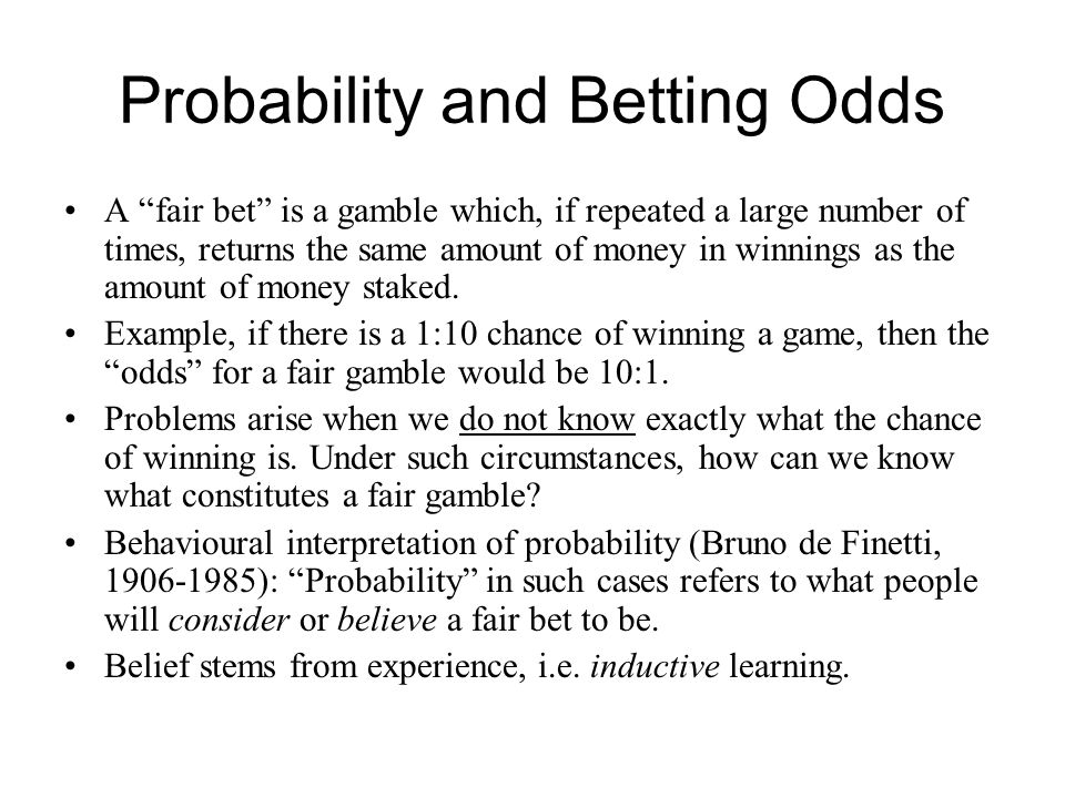 """Probability and Betting Odds A """"fair bet"""" is a gamble which, if repeated a large number of times, returns the same amount of money in winnings as the"""