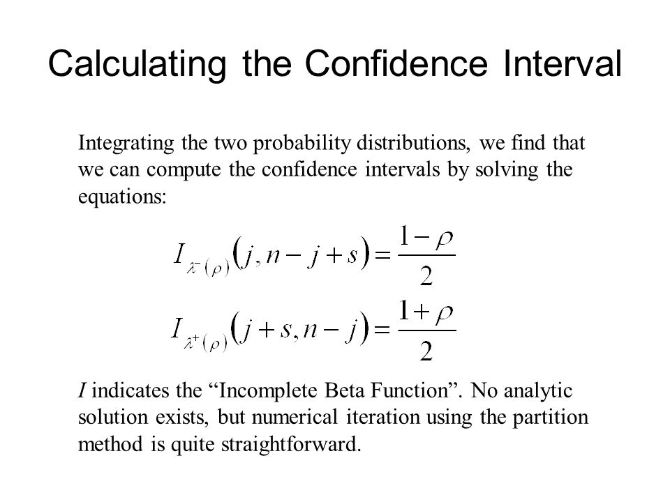 Calculating the Confidence Interval Integrating the two probability distributions, we find that we can compute the confidence intervals by solving the equations: I indicates the Incomplete Beta Function .