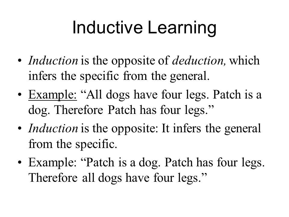"""Inductive Learning Induction is the opposite of deduction, which infers the specific from the general. Example: """"All dogs have four legs. Patch is a d"""