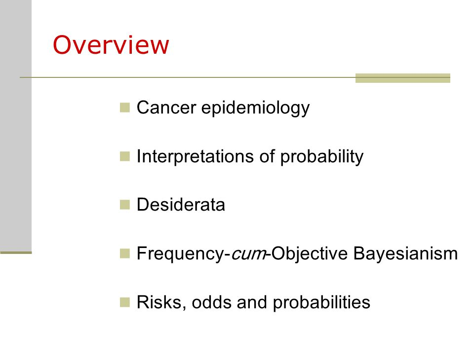 Overview Cancer epidemiology Interpretations of probability Desiderata Frequency-cum-Objective Bayesianism Risks, odds and probabilities