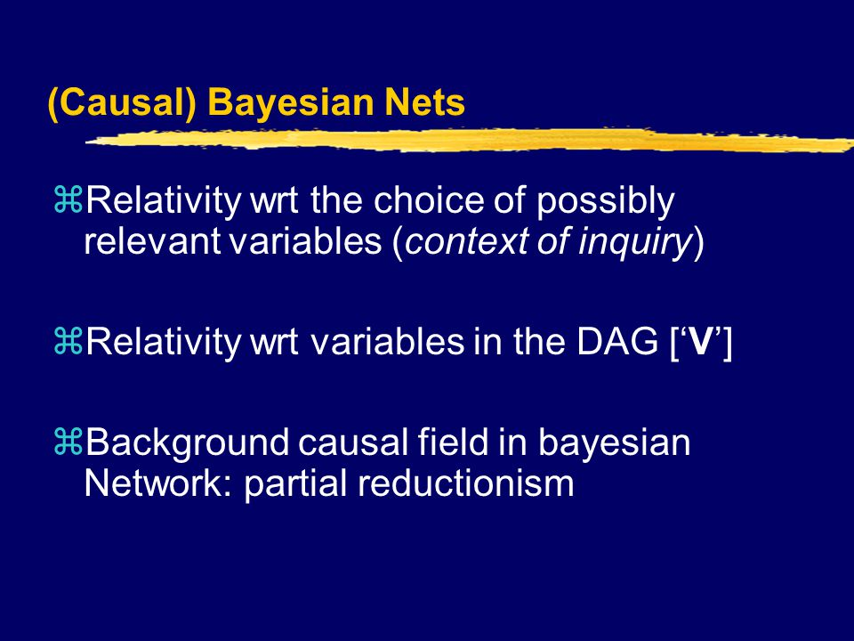 Causal Nets  Background Context In assessing the causal role of X relative to Y, the appropriate background context consists of all variables which are 1.Direct parents of Y or of any intermediate variable between X and Y, and 2.Non-descendants of X.