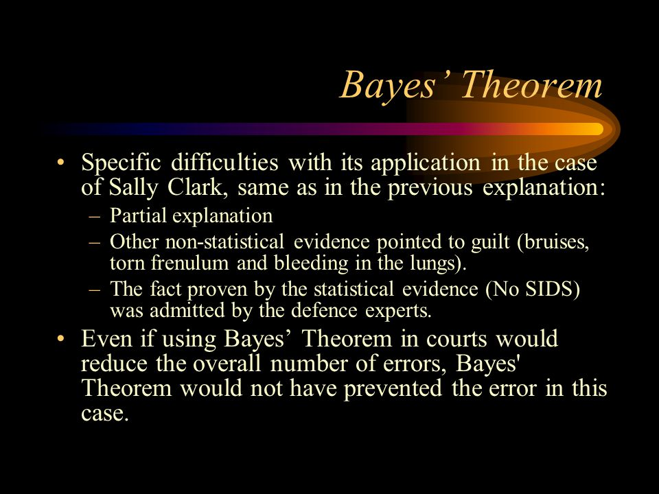 Bayes' Theorem Specific difficulties with its application in the case of Sally Clark, same as in the previous explanation: –Partial explanation –Other