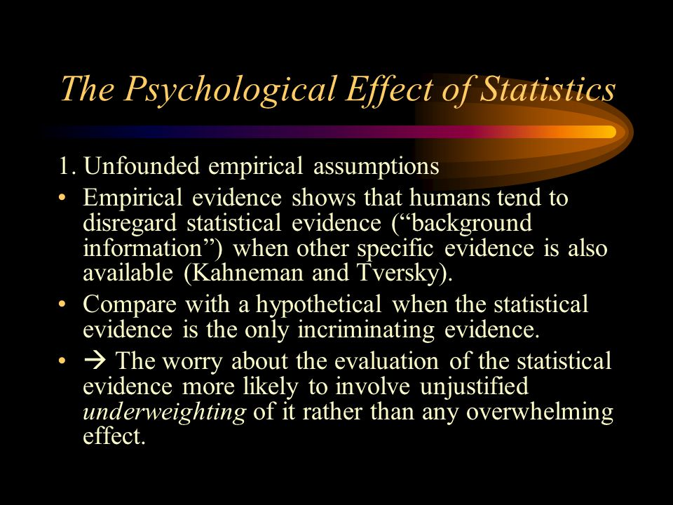 The Psychological Effect of Statistics 1. Unfounded empirical assumptions Empirical evidence shows that humans tend to disregard statistical evidence