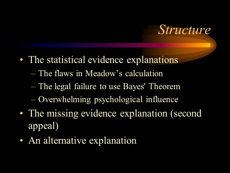 Structure The statistical evidence explanations –The flaws in Meadow's calculation –The legal failure to use Bayes' Theorem –Overwhelming psychologica