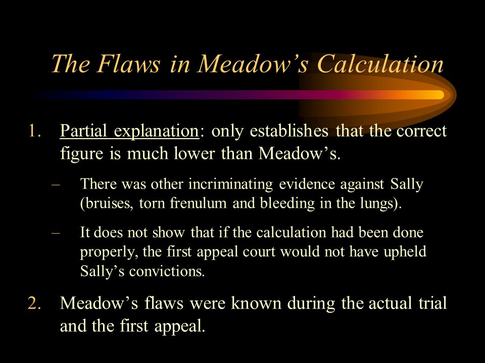The Flaws in Meadow's Calculation 1.Partial explanation: only establishes that the correct figure is much lower than Meadow's. –There was other incrim