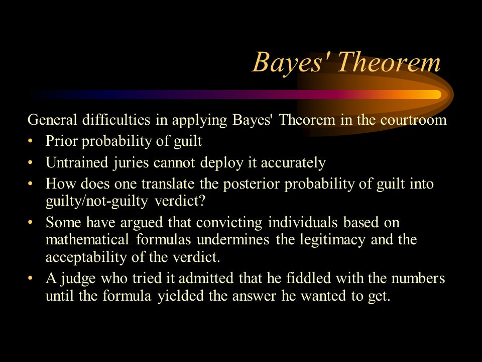 Bayes' Theorem General difficulties in applying Bayes' Theorem in the courtroom Prior probability of guilt Untrained juries cannot deploy it accuratel