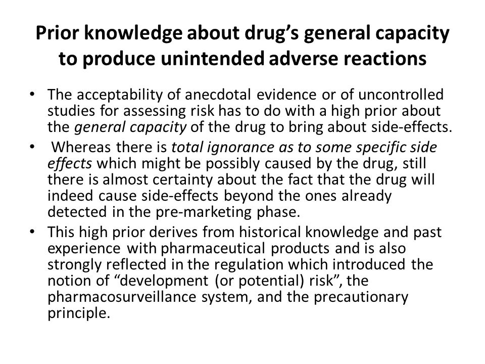 Prior knowledge about drug's general capacity to produce unintended adverse reactions The acceptability of anecdotal evidence or of uncontrolled studies for assessing risk has to do with a high prior about the general capacity of the drug to bring about side-effects.
