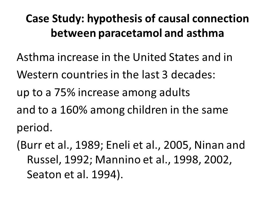 Case Study: hypothesis of causal connection between paracetamol and asthma Asthma increase in the United States and in Western countries in the last 3 decades: up to a 75% increase among adults and to a 160% among children in the same period.