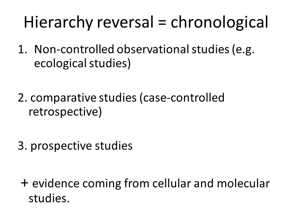 Hierarchy reversal = chronological 1.Non-controlled observational studies (e.g.