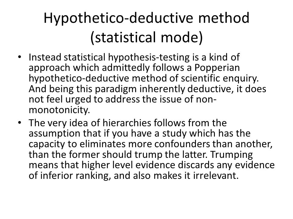 Hypothetico-deductive method (statistical mode) Instead statistical hypothesis-testing is a kind of approach which admittedly follows a Popperian hypothetico-deductive method of scientific enquiry.