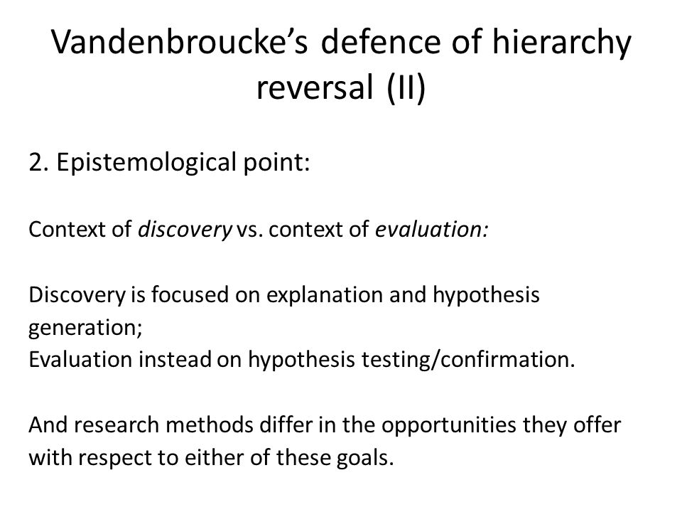Vandenbroucke's defence of hierarchy reversal (II) 2. Epistemological point: Context of discovery vs. context of evaluation: Discovery is focused on e