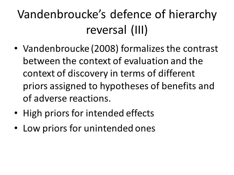 Vandenbroucke's defence of hierarchy reversal (III) Vandenbroucke (2008) formalizes the contrast between the context of evaluation and the context of discovery in terms of different priors assigned to hypotheses of benefits and of adverse reactions.
