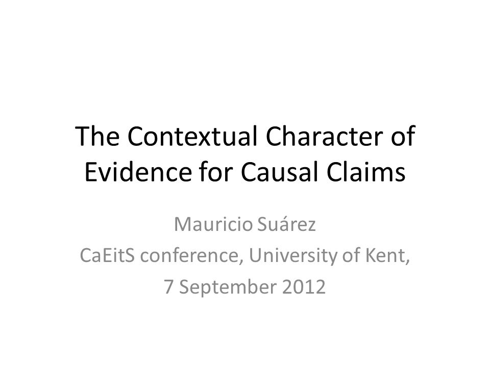 The Contextual Character of Evidence for Causal Claims Mauricio Suárez CaEitS conference, University of Kent, 7 September 2012