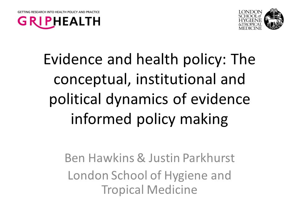Evidence and health policy: The conceptual, institutional and political dynamics of evidence informed policy making Ben Hawkins & Justin Parkhurst Lon