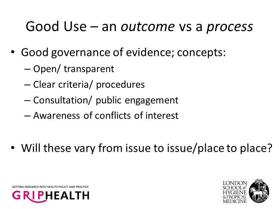 Good Use – an outcome vs a process Good governance of evidence; concepts: – Open/ transparent – Clear criteria/ procedures – Consultation/ public engagement – Awareness of conflicts of interest Will these vary from issue to issue/place to place?