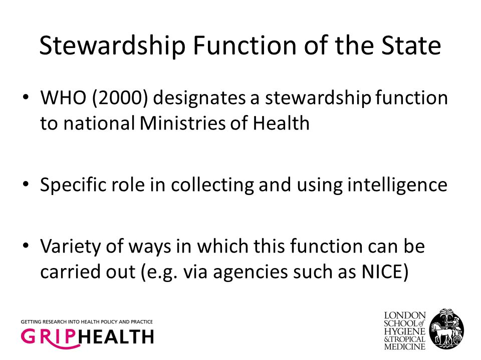 Stewardship Function of the State WHO (2000) designates a stewardship function to national Ministries of Health Specific role in collecting and using intelligence Variety of ways in which this function can be carried out (e.g.