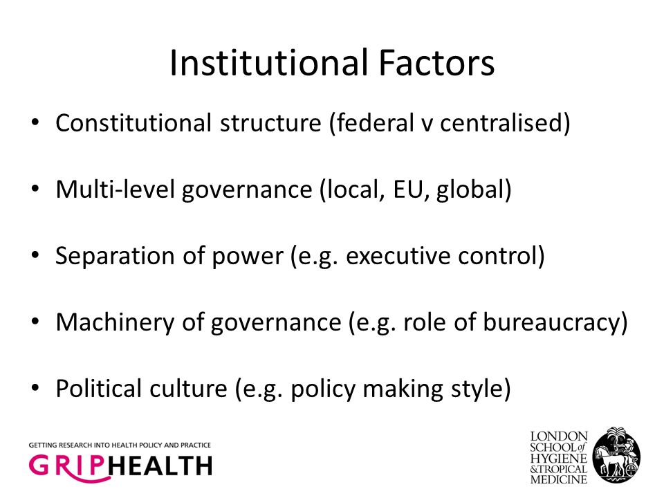 Institutional Factors Constitutional structure (federal v centralised) Multi-level governance (local, EU, global) Separation of power (e.g. executive